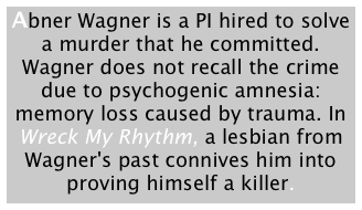 Abner Wagner is a PI hired to solve a murder that he committed. Wagner does not recall the crime due to psychogenic amnesia: memory loss caused by trauma. In Wreck My Rhythm, a lesbian from Wagner's past connives him into proving himself a killer.